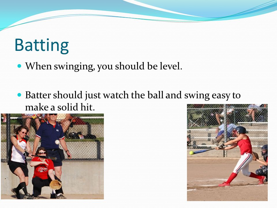Batting When swinging, you should be level.