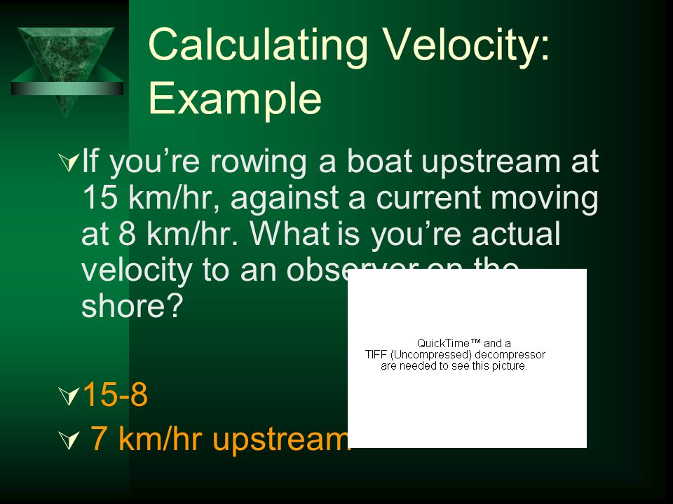 """Calculating Velocity: Example  If you're rowing a boat downstream at 16 km/hr, and the curren is moving at 10 km/hr. How fast does the boat """"look"""" li"""