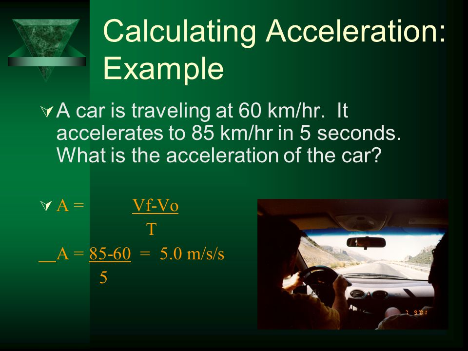 Calculating Acceleration: Example  A roller coaster's velocity at the bottom of a hill is 25 m/s. Three seconds later it reaches the top of the next