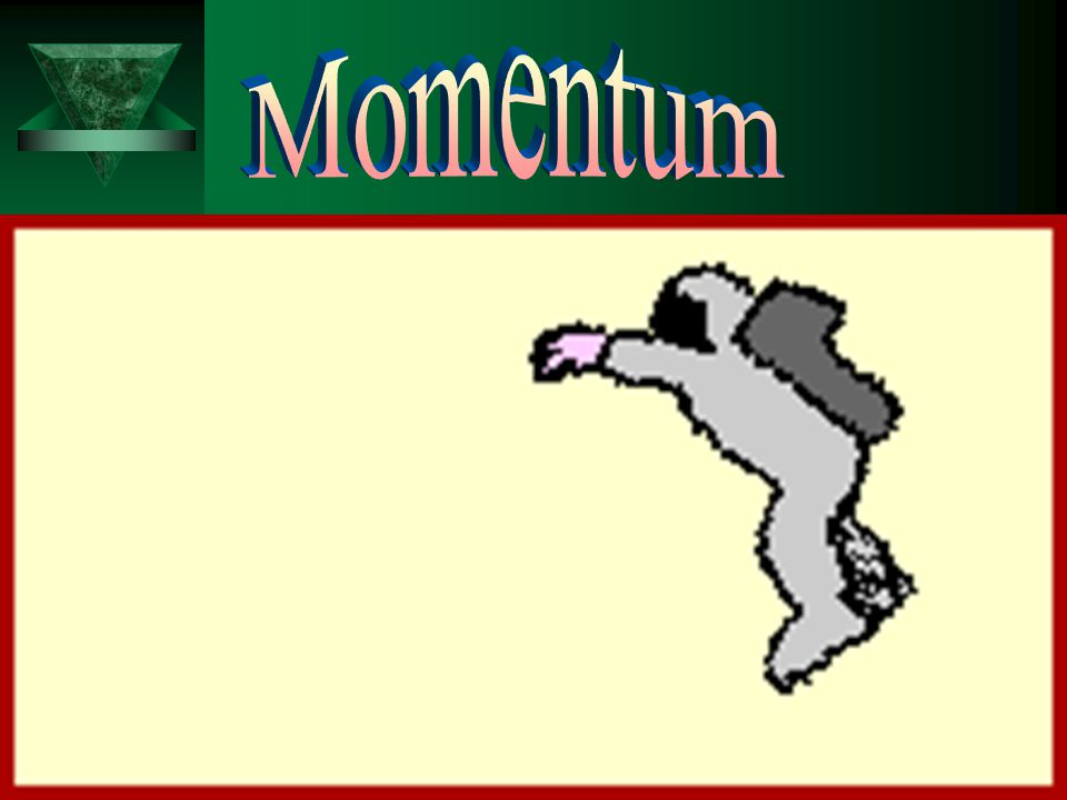  Momentu m  1. Definition: Depends on object's mass and velocity –Related to force upon impact  2. Formula: Mass x velocity  3. Units: Kg.m/s