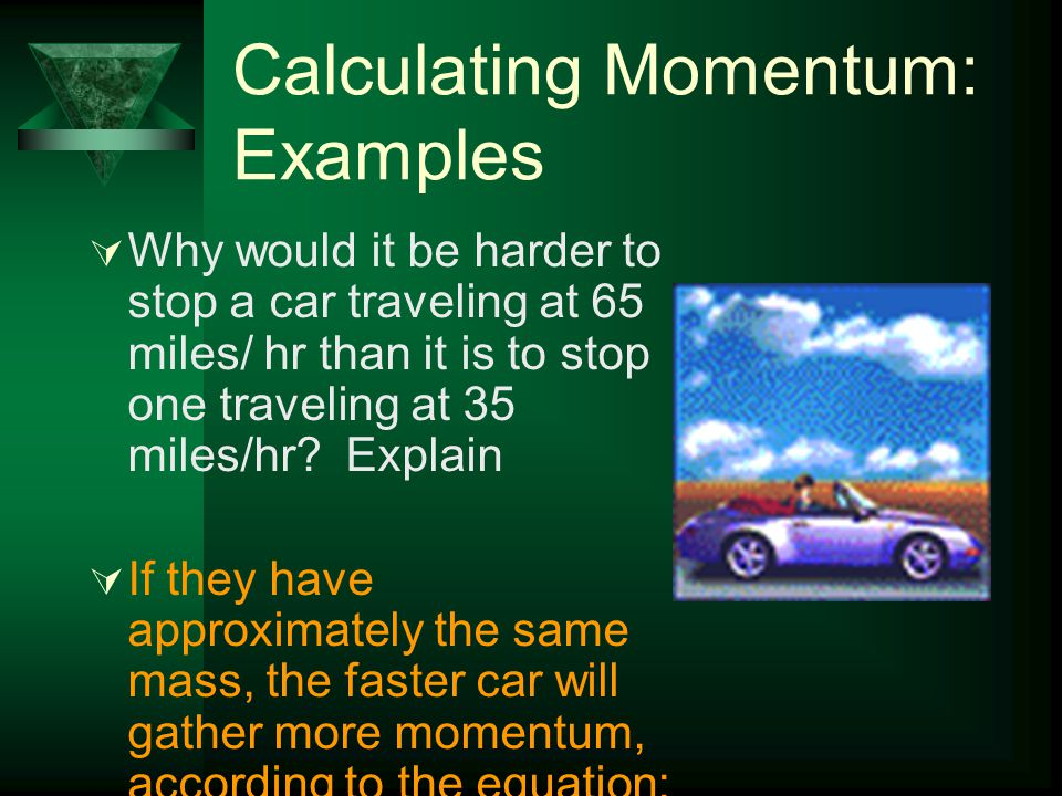 Calculating Momentum: Examples  If 2 football players are running at the same velocity towards an opponent. Player 1 weighed 170 lbs, player 2 weighe
