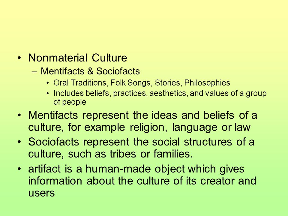 Nonmaterial Culture –Mentifacts & Sociofacts Oral Traditions, Folk Songs, Stories, Philosophies Includes beliefs, practices, aesthetics, and values of