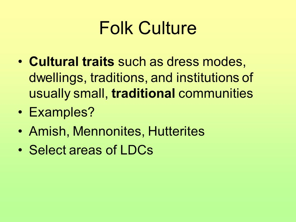 Folk Culture Cultural traits such as dress modes, dwellings, traditions, and institutions of usually small, traditional communities Examples? Amish, M