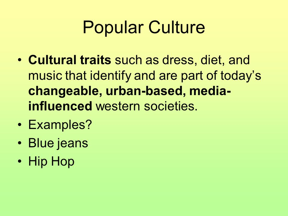 Popular Culture Cultural traits such as dress, diet, and music that identify and are part of today's changeable, urban-based, media- influenced wester