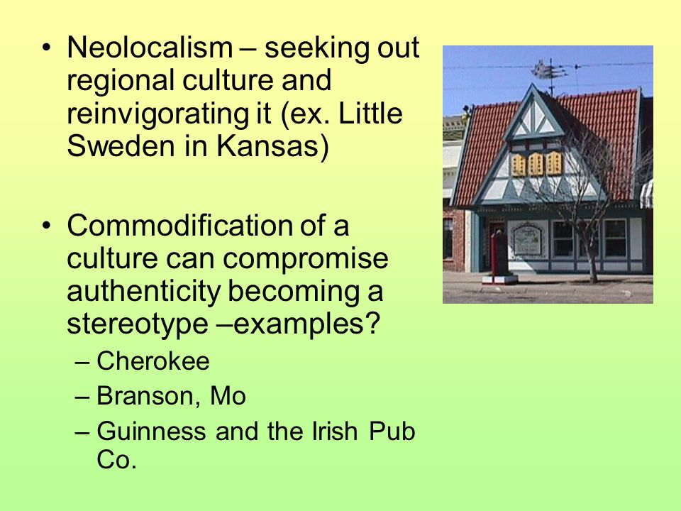 Neolocalism – seeking out regional culture and reinvigorating it (ex. Little Sweden in Kansas) Commodification of a culture can compromise authenticit
