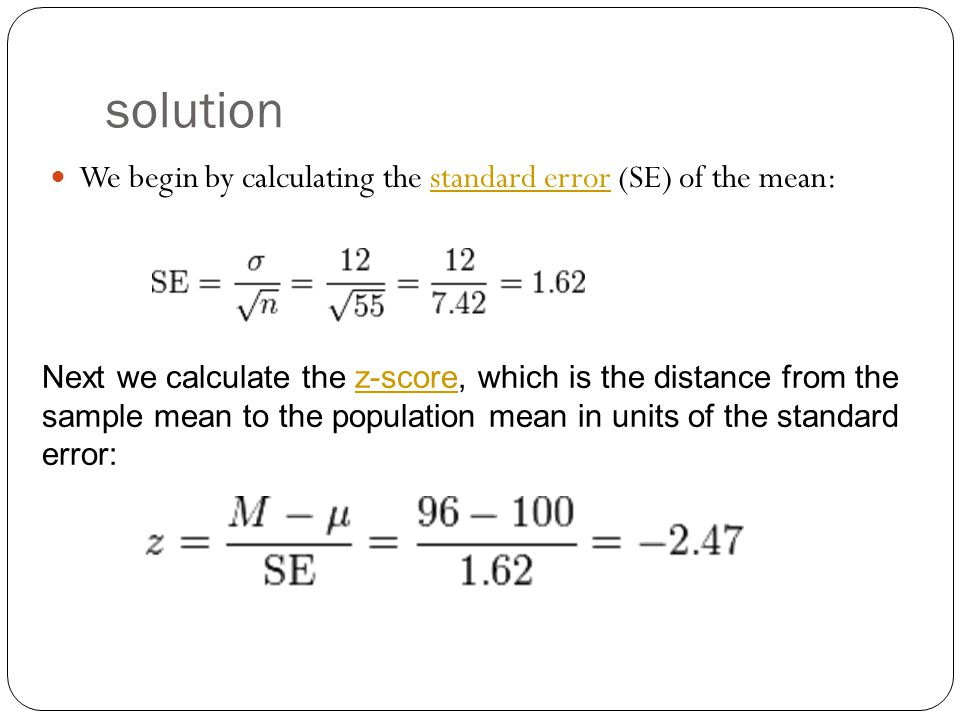 solution We begin by calculating the standard error (SE) of the mean:standard error Next we calculate the z-score, which is the distance from the sample mean to the population mean in units of the standard error:z-score