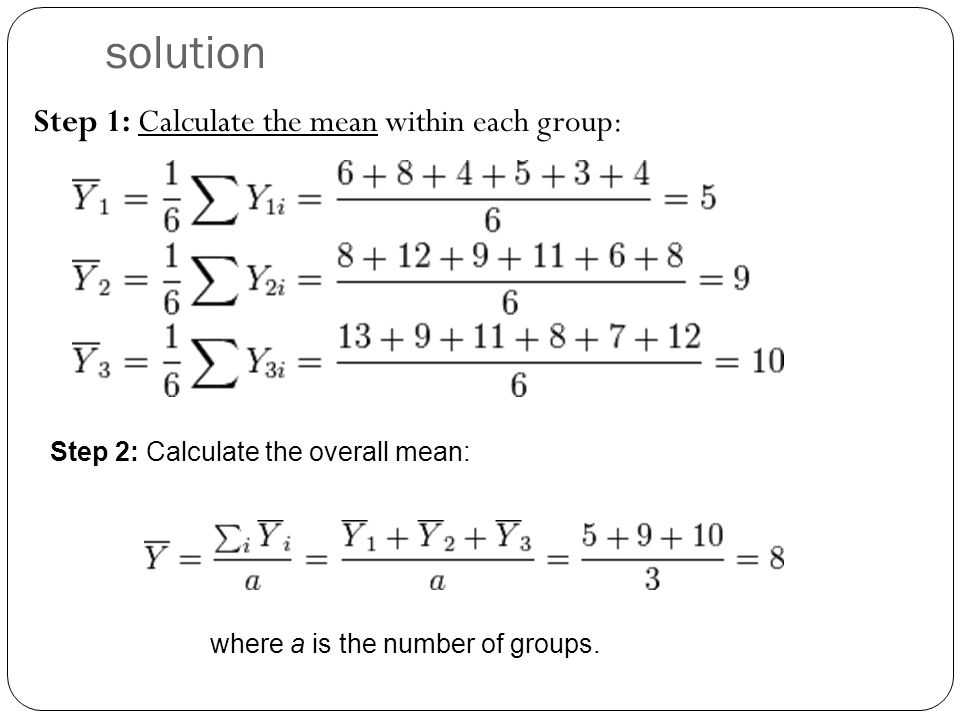 solution Step 1: Calculate the mean within each group: Step 2: Calculate the overall mean: where a is the number of groups.