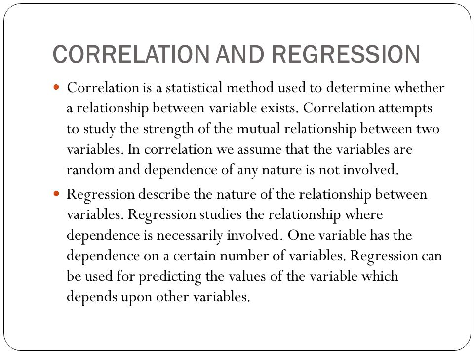 CORRELATION AND REGRESSION Correlation is a statistical method used to determine whether a relationship between variable exists.