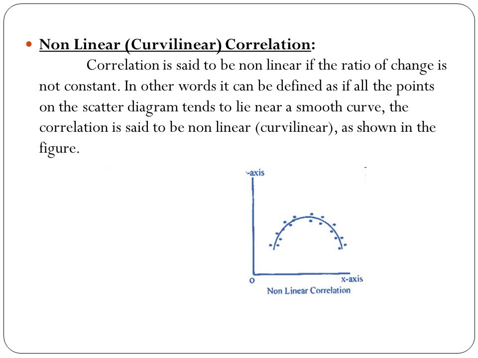 Non Linear (Curvilinear) Correlation: Correlation is said to be non linear if the ratio of change is not constant.