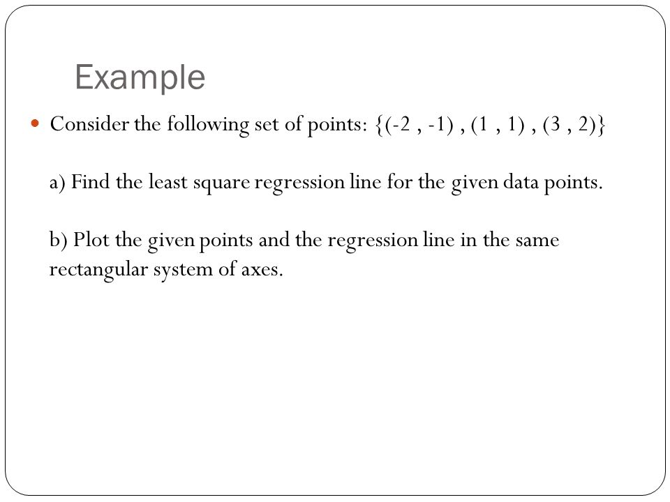 Example Consider the following set of points: {(-2, -1), (1, 1), (3, 2)} a) Find the least square regression line for the given data points.