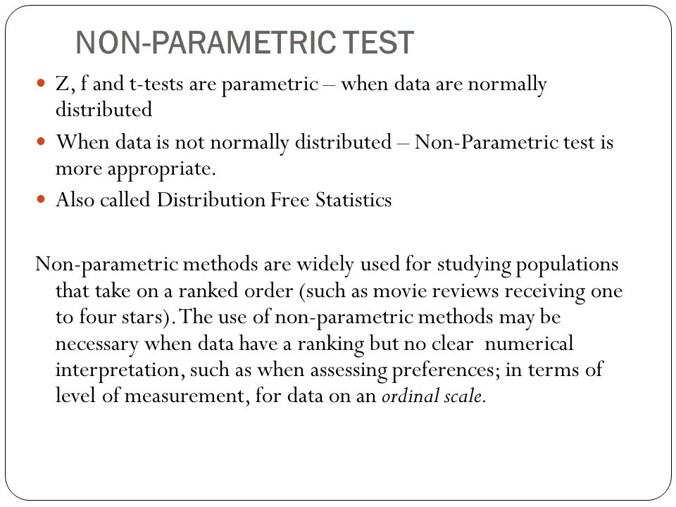 NON-PARAMETRIC TEST Z, f and t-tests are parametric – when data are normally distributed When data is not normally distributed – Non-Parametric test is more appropriate.