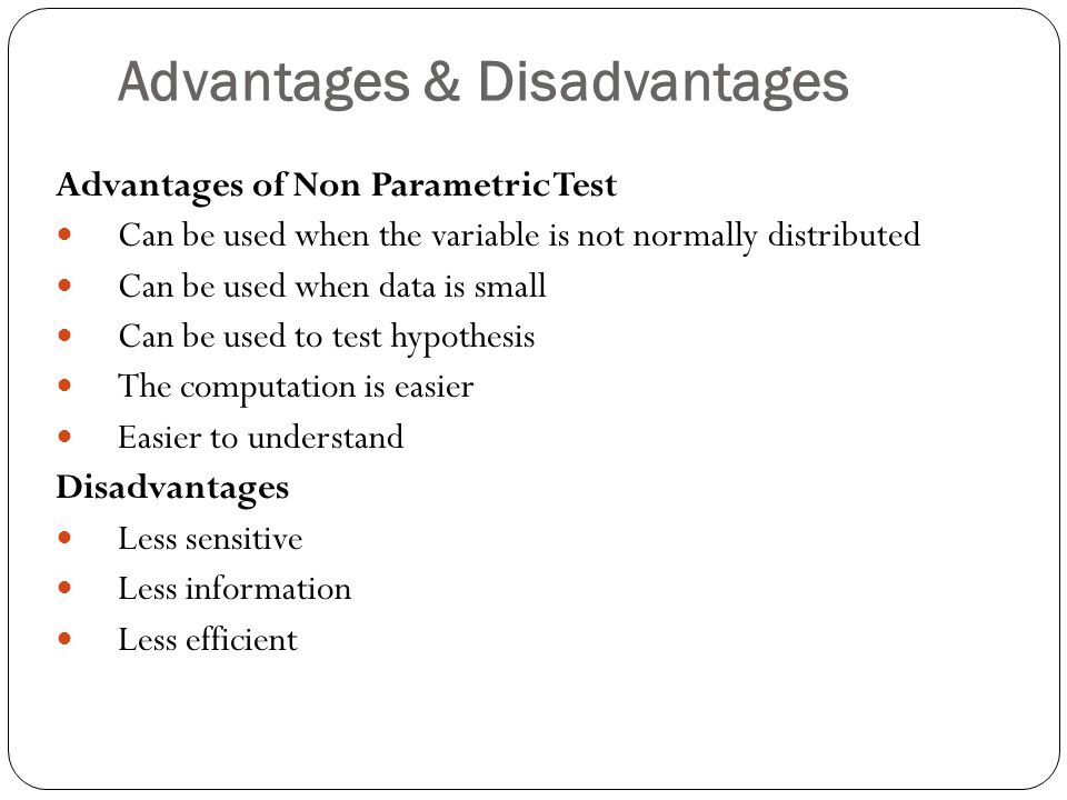 Advantages & Disadvantages Advantages of Non Parametric Test Can be used when the variable is not normally distributed Can be used when data is small Can be used to test hypothesis The computation is easier Easier to understand Disadvantages Less sensitive Less information Less efficient
