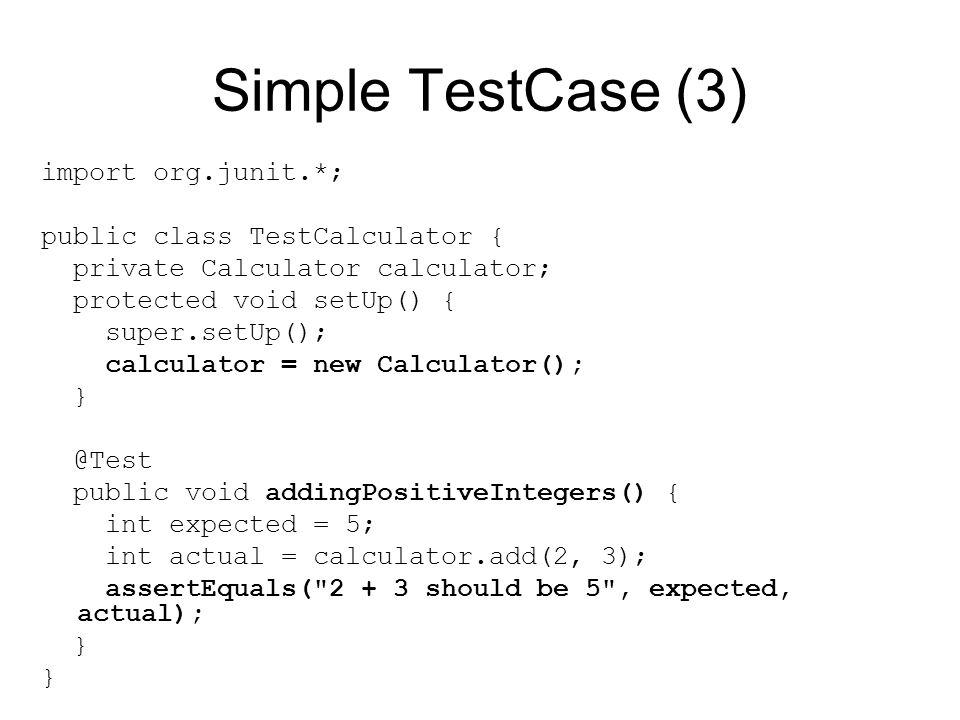 Simple TestCase (3) import org.junit.*; public class TestCalculator { private Calculator calculator; protected void setUp() { super.setUp(); calculator = new Calculator(); } @Test public void addingPositiveIntegers() { int expected = 5; int actual = calculator.add(2, 3); assertEquals( 2 + 3 should be 5 , expected, actual); }
