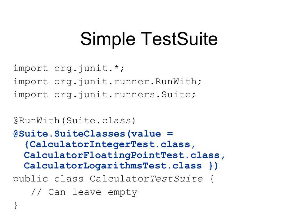 Simple TestSuite import org.junit.*; import org.junit.runner.RunWith; import org.junit.runners.Suite; @RunWith(Suite.class) @Suite.SuiteClasses(value = {CalculatorIntegerTest.class, CalculatorFloatingPointTest.class, CalculatorLogarithmsTest.class }) public class CalculatorTestSuite { // Can leave empty }