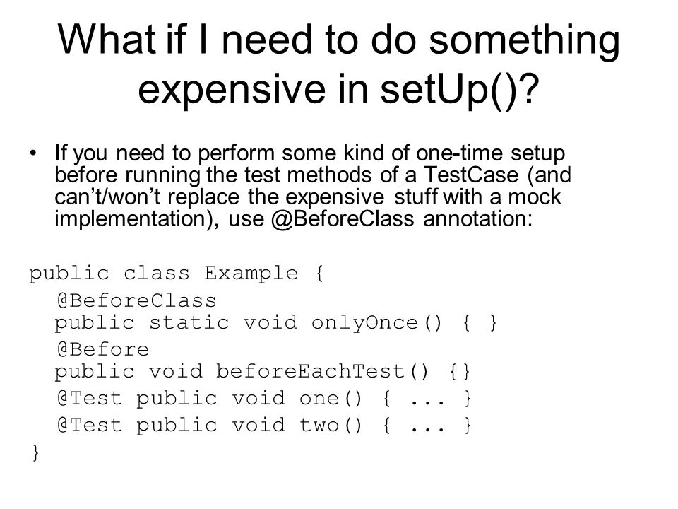 What if I need to do something expensive in setUp()? If you need to perform some kind of one-time setup before running the test methods of a TestCase