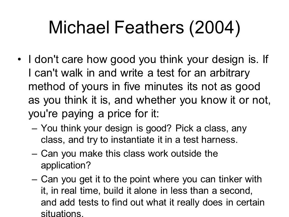 Michael Feathers (2004) I don't care how good you think your design is. If I can't walk in and write a test for an arbitrary method of yours in five m