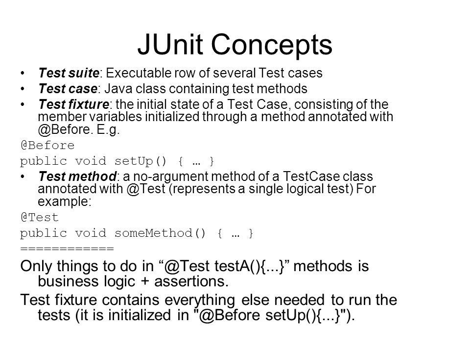 JUnit Concepts Test suite: Executable row of several Test cases Test case: Java class containing test methods Test fixture: the initial state of a Tes