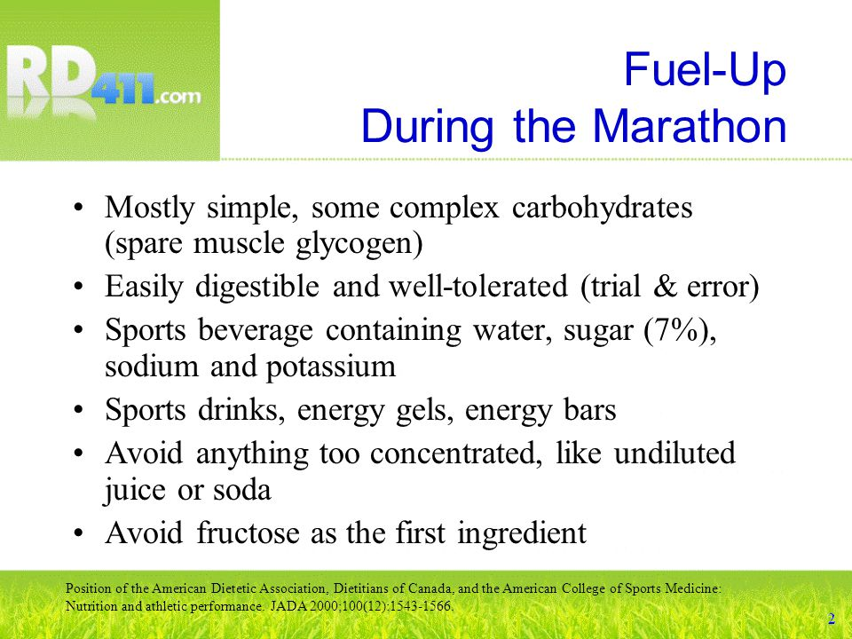 Fuel-Up During the Marathon Mostly simple, some complex carbohydrates (spare muscle glycogen) Easily digestible and well-tolerated (trial & error) Sports beverage containing water, sugar (7%), sodium and potassium Sports drinks, energy gels, energy bars Avoid anything too concentrated, like undiluted juice or soda Avoid fructose as the first ingredient Position of the American Dietetic Association, Dietitians of Canada, and the American College of Sports Medicine: Nutrition and athletic performance.