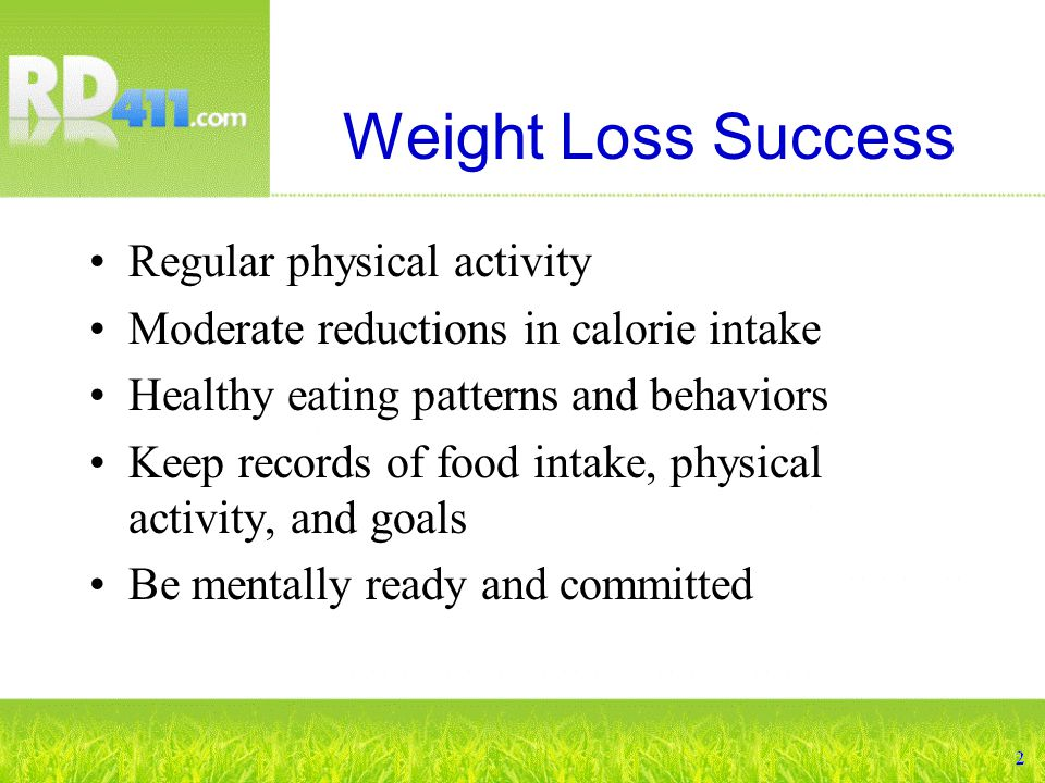 Weight Loss Success Regular physical activity Moderate reductions in calorie intake Healthy eating patterns and behaviors Keep records of food intake, physical activity, and goals Be mentally ready and committed