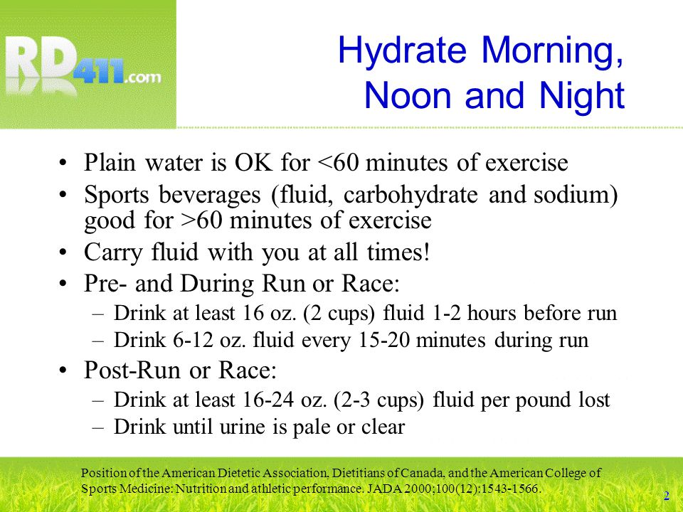 Hydrate Morning, Noon and Night Plain water is OK for <60 minutes of exercise Sports beverages (fluid, carbohydrate and sodium) good for >60 minutes of exercise Carry fluid with you at all times.