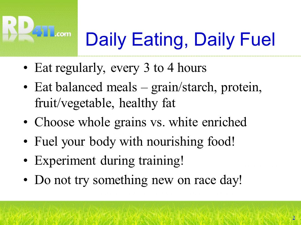 Daily Eating, Daily Fuel Eat regularly, every 3 to 4 hours Eat balanced meals – grain/starch, protein, fruit/vegetable, healthy fat Choose whole grains vs.