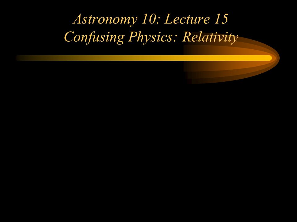 Astronomy 10: Lecture 15 Confusing Physics: Relativity