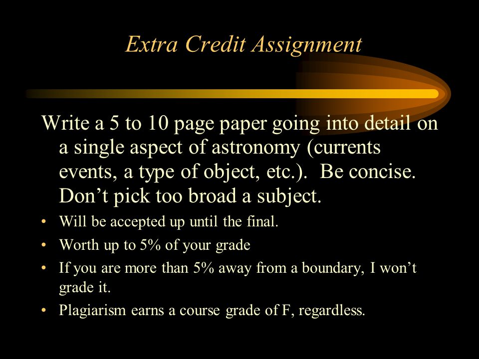 Extra Credit Assignment Write a 5 to 10 page paper going into detail on a single aspect of astronomy (currents events, a type of object, etc.). Be con