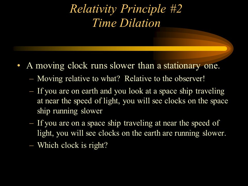 Relativity Principle #2 Time Dilation A moving clock runs slower than a stationary one. –Moving relative to what? Relative to the observer! –If you ar