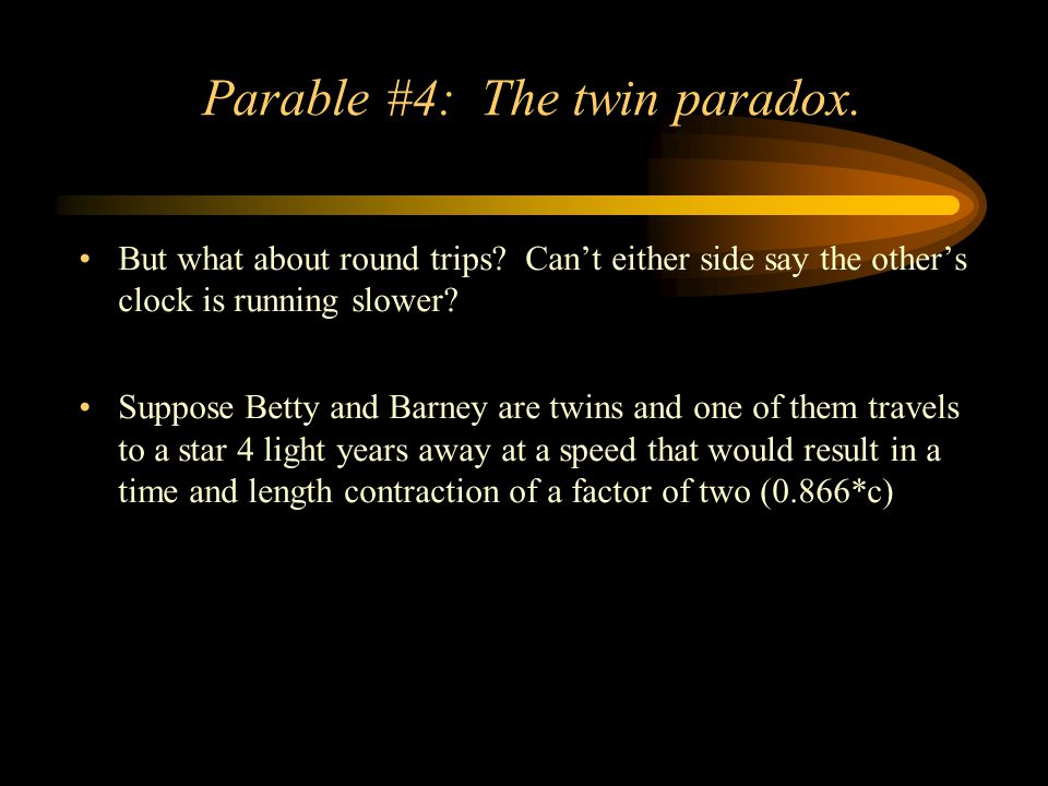 Parable #4: The twin paradox. But what about round trips? Can't either side say the other's clock is running slower? Suppose Betty and Barney are twin