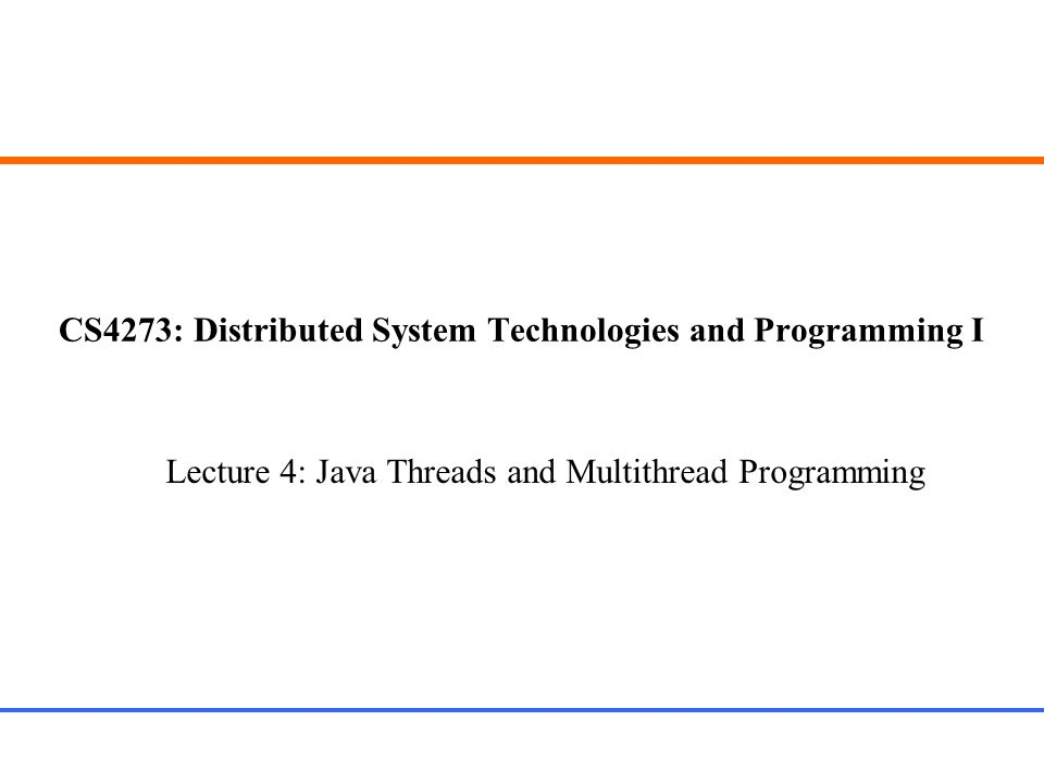 CS4273: Distributed System Technologies and Programming I Lecture 4: Java Threads and Multithread Programming