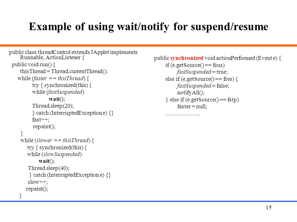 15 Example of using wait/notify for suspend/resume public class threadControl extends JApplet implements Runnable, ActionListener { public void run()