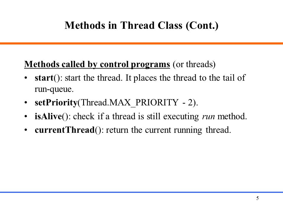 5 Methods in Thread Class (Cont.) Methods called by control programs (or threads) start(): start the thread. It places the thread to the tail of run-q