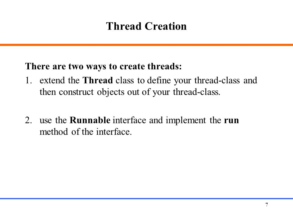 7 Thread Creation There are two ways to create threads: 1.extend the Thread class to define your thread-class and then construct objects out of your t