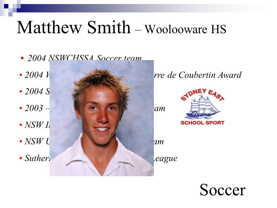Matthew Smith – Woolooware HS Soccer 2004 NSWCHSSA Soccer team 2004 Woolooware High School Pierre de Coubertin Award 2004 Sharks Scholarship Award 2003 – 2004 Sydney East Soccer team NSW Indoor Futsal Soccer team NSW U/14 Yrs, U/16 Yrs Soccer team Sutherland Sharks Premier Youth League