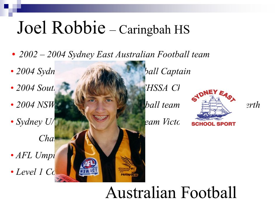 Joel Robbie – Caringbah HS Australian Football 2002 – 2004 Sydney East Australian Football team 2004 Sydney East Australian Football Captain 2004 Southern Sydney team NSWCHSSA Championships 2004 NSWCHSSA Australian Football team National Titles Perth Sydney U/15 Australian Football team Victorian Country Championships AFL Umpire Level 1 Coach