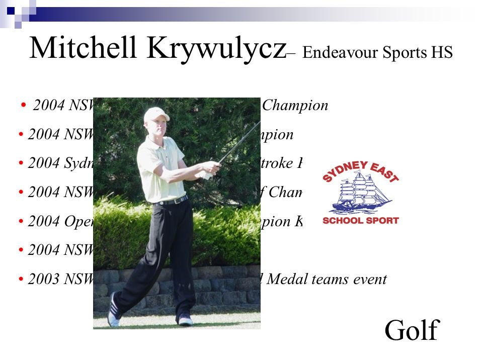 Mitchell Krywulycz – Endeavour Sports HS Golf 2004 NSW All-Schools Match Play Champion 2004 NSWCHSSA Match Play Champion 2004 Sydney East Match Play and Stroke Play Champion 2004 NSW Sports High Schools Golf Champion 2004 Open Mens' Match Play Champion Kareela Golf Club 2004 NSWGA U/18 State Squad 2003 NSWCHSSA Sydney East Gold Medal teams event