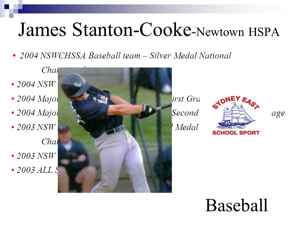 James Stanton-Cooke - Newtown HSPA Baseball 2004 NSWCHSSA Baseball team – Silver Medal National Championships 2004 NSW U/18 Yrs Baseball team 2004 Major League Winter Competition First Grade Batting average 2004 Major League Summer Competition Second Grade Batting average 2003 NSW U/16 Yrs Baseball team – Gold Medal National Championships 2003 NSW Institute of Sport 2003 ALL STAR Major League 2nd Grade
