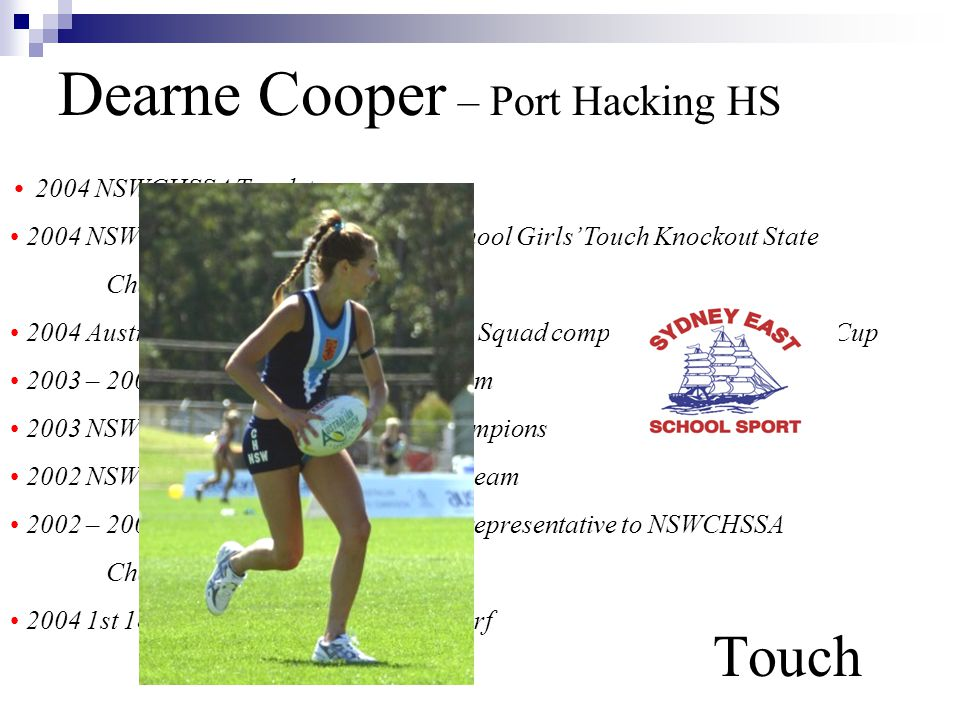 Dearne Cooper – Port Hacking HS Touch 2004 NSWCHSSA Touch team 2004 NSWCHSSA Port Hacking High School Girls' Touch Knockout State Champions 2004 Australian U/18 Yrs Women's Touch Squad competing in Youth World Cup 2003 – 2004 Sydney East Girls' Touch team 2003 NSWCHSSA Girls' Touch State Champions 2002 NSWCHSSA Girls' Touch U/16 Yrs team 2002 – 2004 Sydney East Cross Country representative to NSWCHSSA Championships 2004 1st 18 Yrs Division Sutherland to Surf