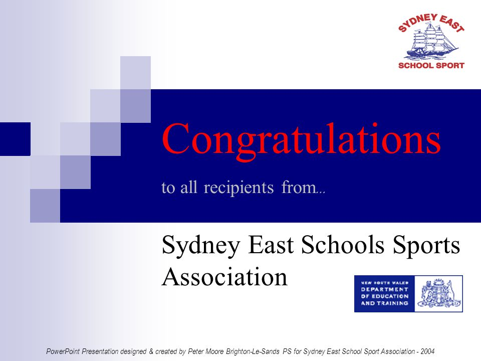 Congratulations to all recipients from … Sydney East Schools Sports Association PowerPoint Presentation designed & created by Peter Moore Brighton-Le-Sands PS for Sydney East School Sport Association - 2004