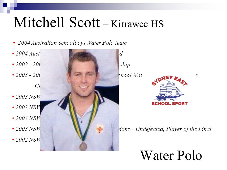 Mitchell Scott – Kirrawee HS Water Polo 2004 Australian Schoolboys Water Polo team 2004 Australian U/20 Yrs Water Polo Squad 2002 - 2004 NSW Institute of Sport Scholarship 2003 - 2004 NSWCHSSA Kirrawee High School Water Polo Knockout State Champions 2003 NSW U/20 Yrs Water Polo team 2003 NSWCHSSA Water Polo team 2003 NSW All-Schools team 2003 NSWCHSSA Water Polo State Champions – Undefeated, Player of the Final 2002 NSW U/16 Water Polo team
