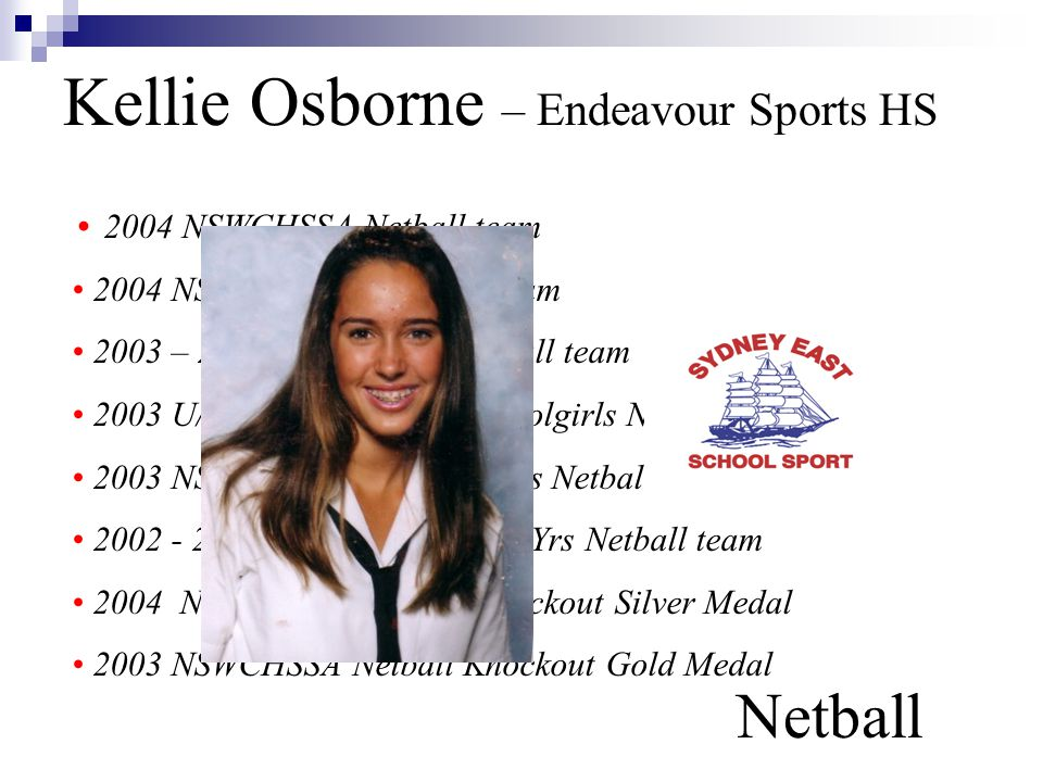 Kellie Osborne – Endeavour Sports HS Netball 2004 NSWCHSSA Netball team 2004 NSW U/17 Yrs Netball team 2003 – 2004 Sydney East Netball team 2003 U/16 Yrs Australian Schoolgirls Netball team 2003 NSW U/16 Yrs All-Schools Netball team 2002 - 2003 NSWCHSSA U/16 Yrs Netball team 2004 NSWCHSSA Netball Knockout Silver Medal 2003 NSWCHSSA Netball Knockout Gold Medal