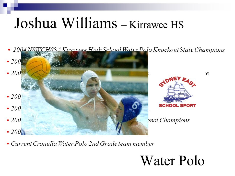 Joshua Williams – Kirrawee HS Water Polo 2004 NSWCHSSA Kirrawee High School Water Polo Knockout State Champions 2003 NSWCHSSA Water Polo 1st team 2003 NSWCHSSA Water Polo State Champions – Undefeated, Player of the Tournament 2003 Sydney East Water Polo team 2002 NSWCHSSA U/15 Yrs Water Polo team tour to New Zealand 2002 – 2003 NSW U/16 Yrs Water Polo team – National Champions 2000 – 2001 NSW U/14 Yrs Water Polo team Current Cronulla Water Polo 2nd Grade team member