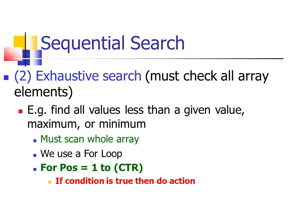 Sequential Search (2) Exhaustive search (must check all array elements)‏ E.g. find all values less than a given value, maximum, or minimum Must scan w