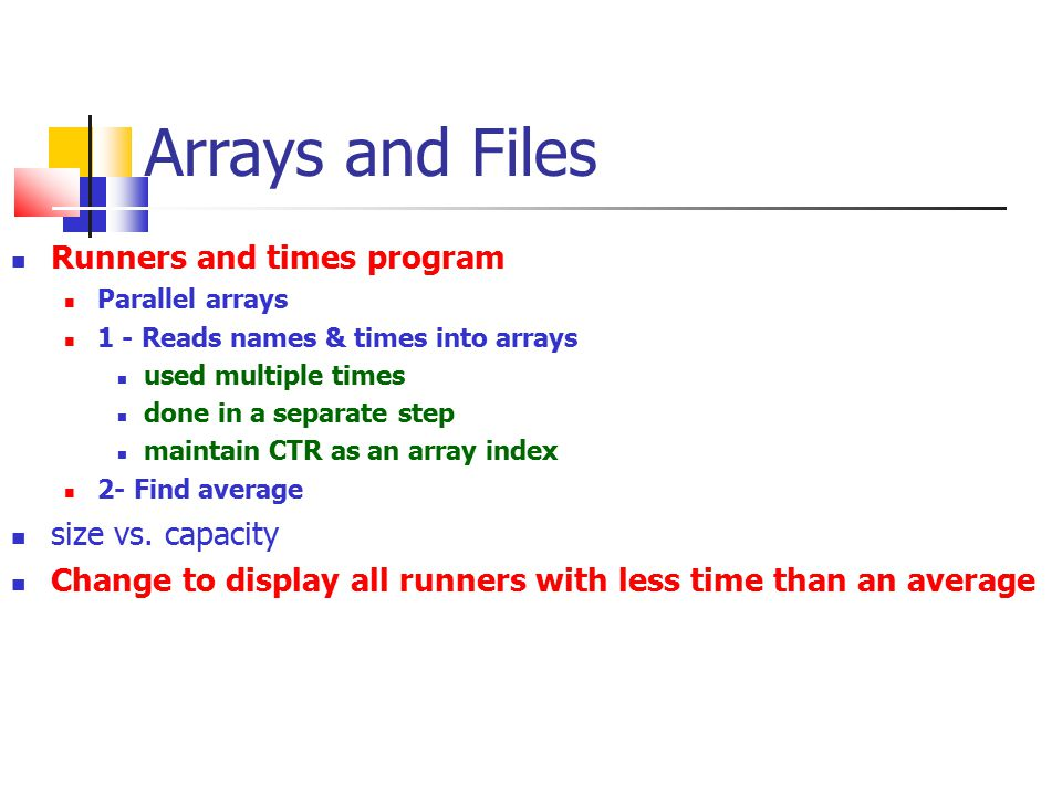Arrays and Files Runners and times program Parallel arrays 1 - Reads names & times into arrays used multiple times done in a separate step maintain CT