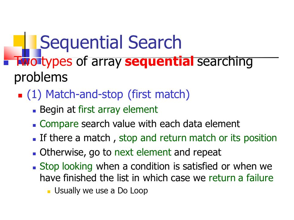 Match-and-Stop Search Use Boolean variable to denote whether a match has been found or not Found initially False If a match is found, we set it to True Dim Found As Boolean Found = False POS = 0 SearchValue = Inputbox… Do While (Found=false and POS<(Array size)) POS = POS +1 If Array(POS) = SearchValue Then Found=True End If Loop If Found= True then Print success at location POS Else Print Failure End If