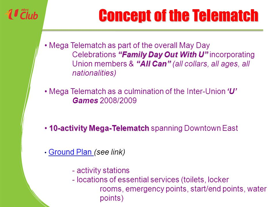 Concept of the Telematch Family Day Out With U All Can Mega Telematch as part of the overall May Day Celebrations Family Day Out With U incorporating Union members & All Can (all collars, all ages, all nationalities) Mega Telematch as a culmination of the Inter-Union 'U' Games 2008/2009 10-activity Mega-Telematch 10-activity Mega-Telematch spanning Downtown East Ground Plan (see link) Ground Plan - activity stations - locations of essential services (toilets, locker rooms, emergency points, start/end points, water points)
