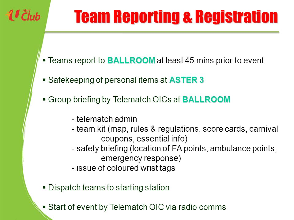 Team Reporting & Registration BALLROOM  Teams report to BALLROOM at least 45 mins prior to event ASTER 3  Safekeeping of personal items at ASTER 3 BALLROOM  Group briefing by Telematch OICs at BALLROOM - telematch admin - team kit (map, rules & regulations, score cards, carnival coupons, essential info) - safety briefing (location of FA points, ambulance points, emergency response) - issue of coloured wrist tags  Dispatch teams to starting station  Start of event by Telematch OIC via radio comms