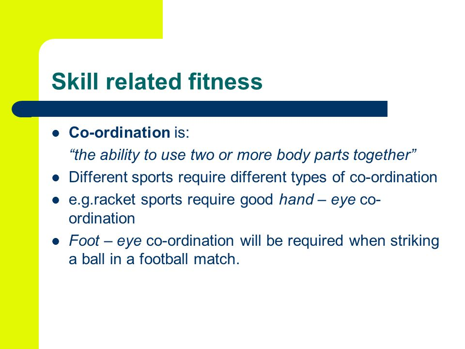 Skill related fitness Co-ordination is: the ability to use two or more body parts together Different sports require different types of co-ordination e.g.racket sports require good hand – eye co- ordination Foot – eye co-ordination will be required when striking a ball in a football match.