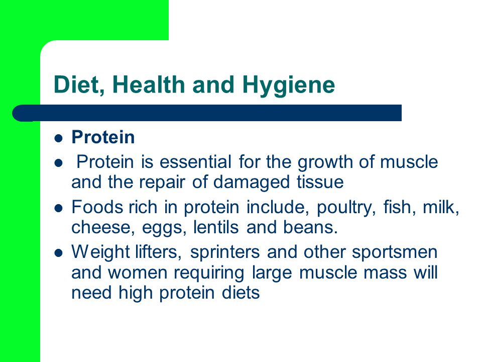 Diet, Health and Hygiene Protein Protein is essential for the growth of muscle and the repair of damaged tissue Foods rich in protein include, poultry, fish, milk, cheese, eggs, lentils and beans.