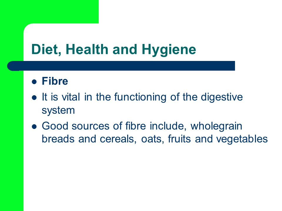Diet, Health and Hygiene Fibre It is vital in the functioning of the digestive system Good sources of fibre include, wholegrain breads and cereals, oats, fruits and vegetables